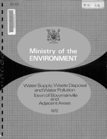 Ontario Ministry of the Environment. Sanitary Engineering Branch. District Engineers Section. - Report on water supply, waste disposal and water pollution in the town of Bowmanville and adjacent areas of the township of Darlington, county of Durham [Water supply, waste disposal and water pollution, town of Bowmanville and adjacent areas]