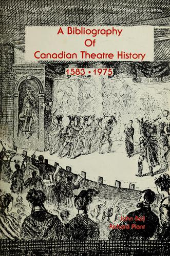 A bibliography of Canadian theatre history, 1583-1975 by John Leslie Ball
